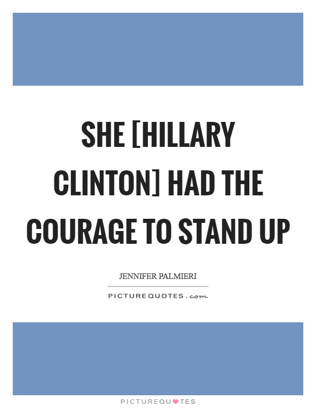 She [Hillary Clinton] had the courage to stand up Picture Quote #1