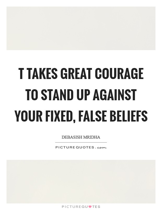 T takes great courage to stand up against your fixed, false beliefs Picture Quote #1