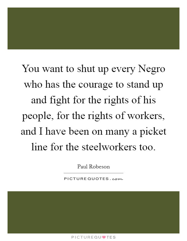 You want to shut up every Negro who has the courage to stand up and fight for the rights of his people, for the rights of workers, and I have been on many a picket line for the steelworkers too Picture Quote #1