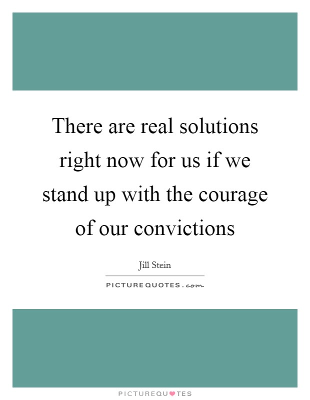 There are real solutions right now for us if we stand up with the courage of our convictions Picture Quote #1