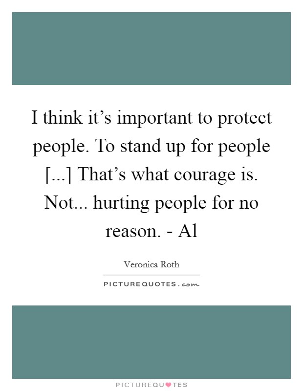 I think it's important to protect people. To stand up for people [...] That's what courage is. Not... hurting people for no reason. - Al Picture Quote #1