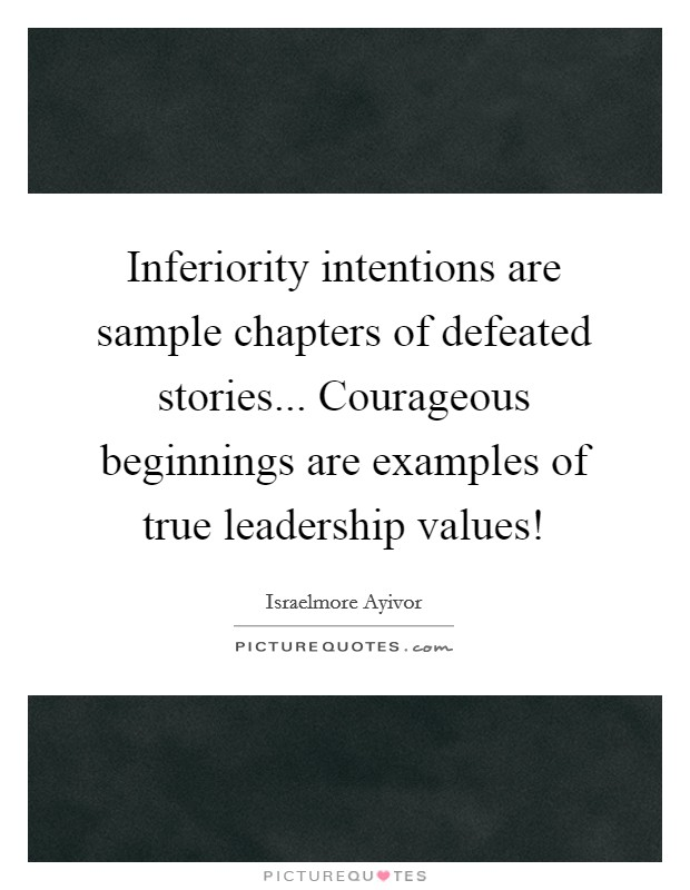 Inferiority intentions are sample chapters of defeated stories... Courageous beginnings are examples of true leadership values! Picture Quote #1