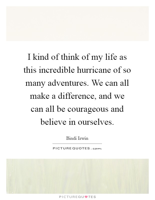 I kind of think of my life as this incredible hurricane of so many adventures. We can all make a difference, and we can all be courageous and believe in ourselves Picture Quote #1