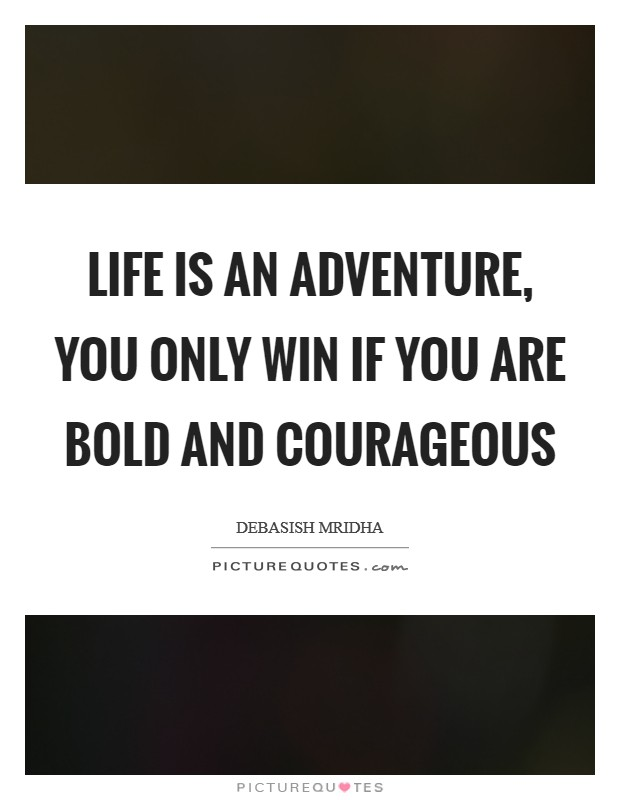 Life is an adventure, you only win if you are bold and courageous Picture Quote #1