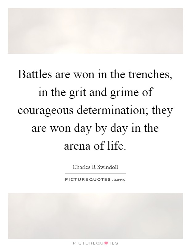 Battles are won in the trenches, in the grit and grime of courageous determination; they are won day by day in the arena of life Picture Quote #1