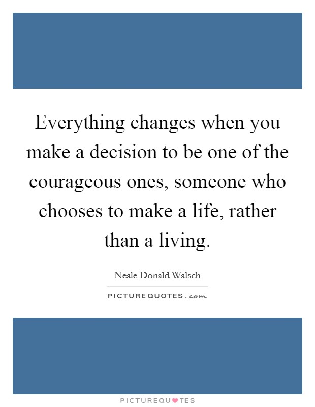 Everything changes when you make a decision to be one of the courageous ones, someone who chooses to make a life, rather than a living Picture Quote #1