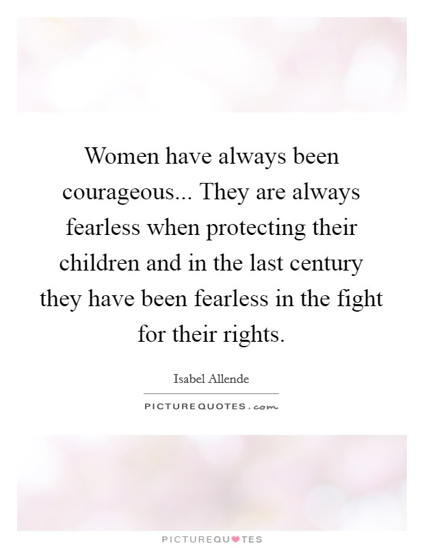 Women have always been courageous... They are always ...