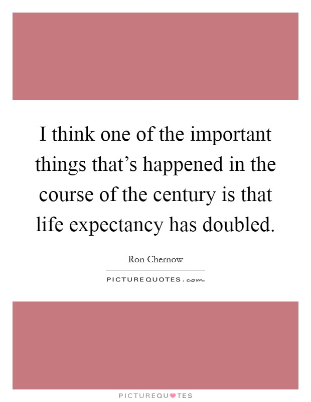 I think one of the important things that's happened in the course of the century is that life expectancy has doubled Picture Quote #1