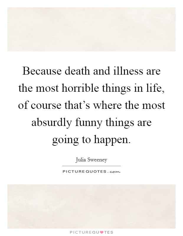 Because death and illness are the most horrible things in life, of course that's where the most absurdly funny things are going to happen Picture Quote #1