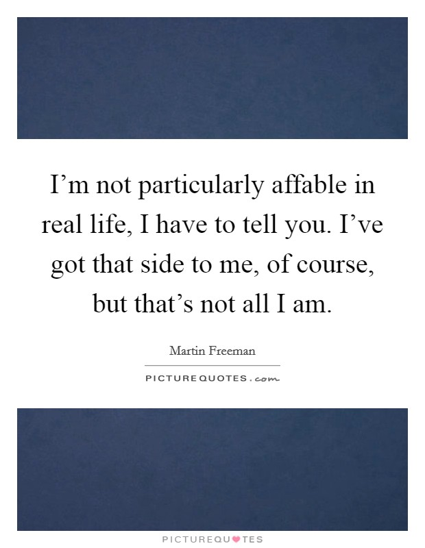I'm not particularly affable in real life, I have to tell you. I've got that side to me, of course, but that's not all I am Picture Quote #1