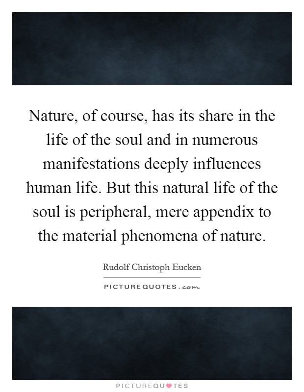 Nature, of course, has its share in the life of the soul and in numerous manifestations deeply influences human life. But this natural life of the soul is peripheral, mere appendix to the material phenomena of nature. Picture Quote #1