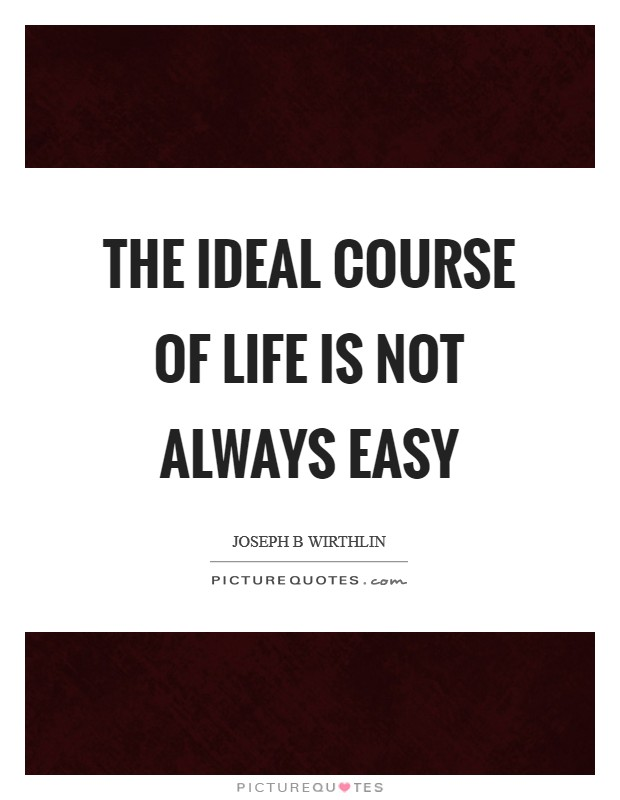 The ideal course of life is not always easy Picture Quote #1