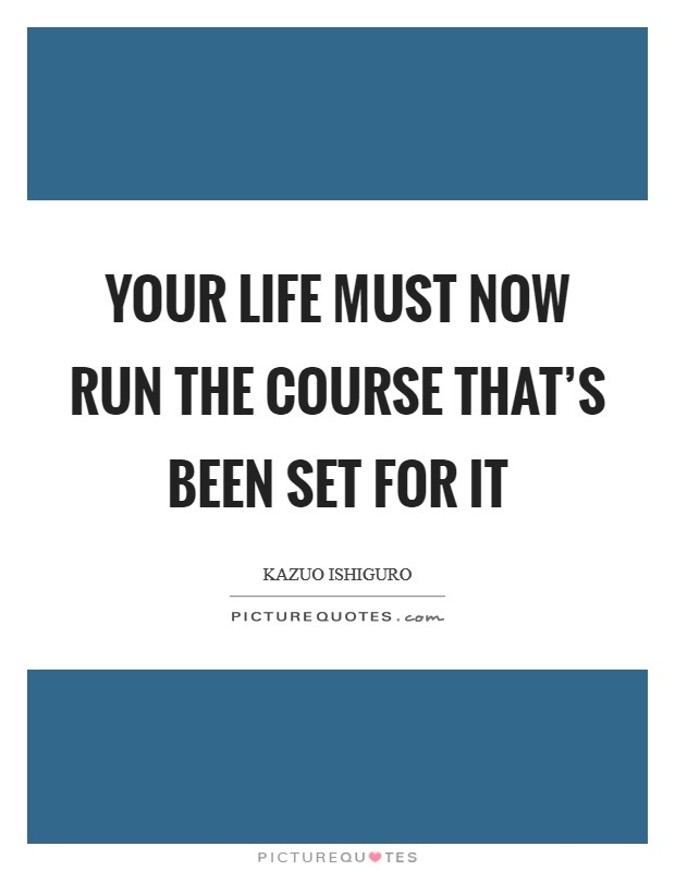 Your life must now run the course that's been set for it Picture Quote #1