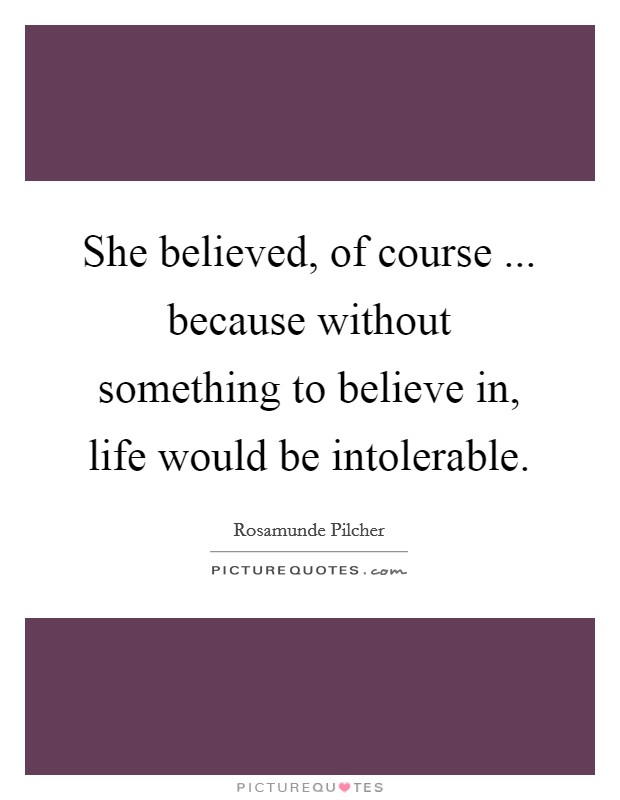 She believed, of course ... because without something to believe in, life would be intolerable Picture Quote #1