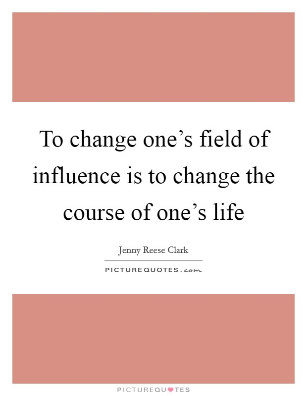 To change one's field of influence is to change the course of one's life Picture Quote #1