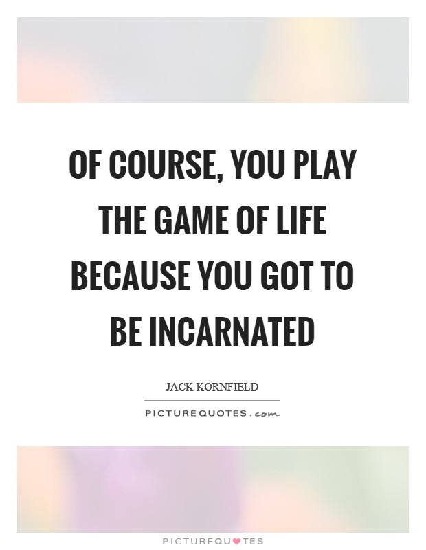 Of course, you play the game of life because you got to be incarnated Picture Quote #1