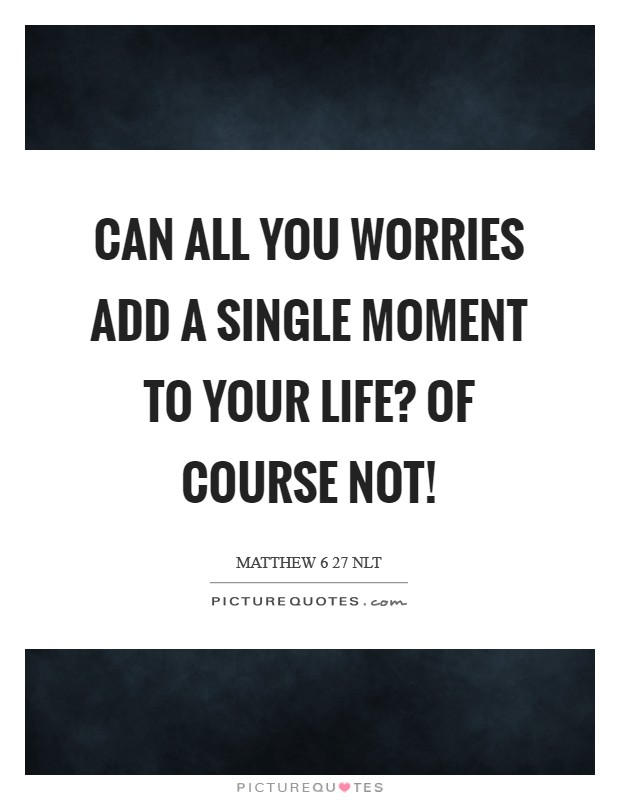 Can all you worries add a single moment to your life? Of course not! Picture Quote #1