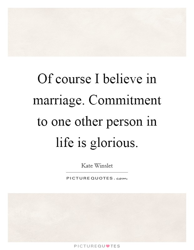 Of course I believe in marriage. Commitment to one other person in life is glorious Picture Quote #1