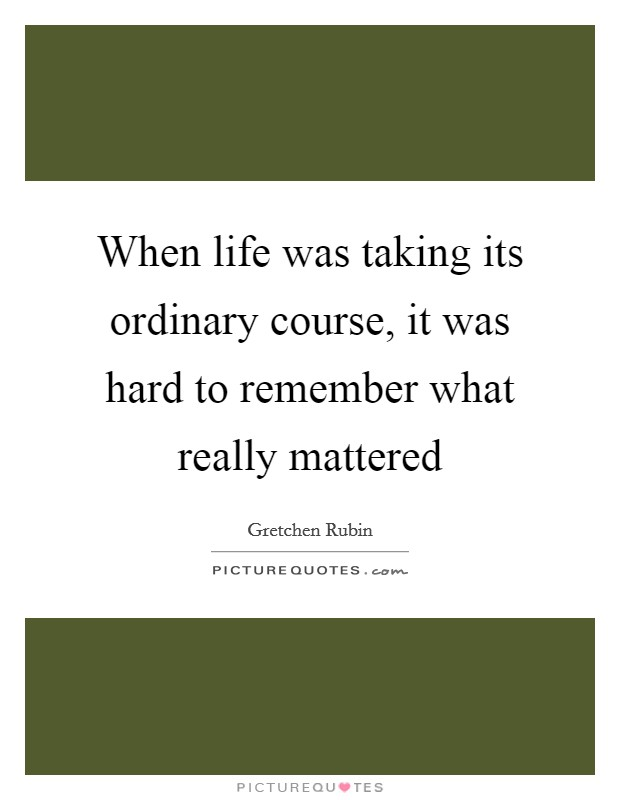 When life was taking its ordinary course, it was hard to remember what really mattered Picture Quote #1