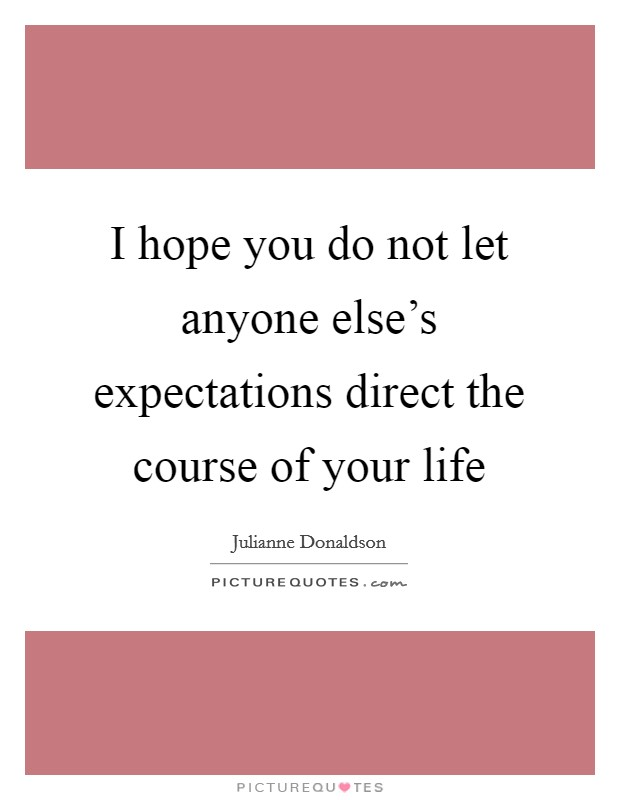 I hope you do not let anyone else's expectations direct the course of your life Picture Quote #1