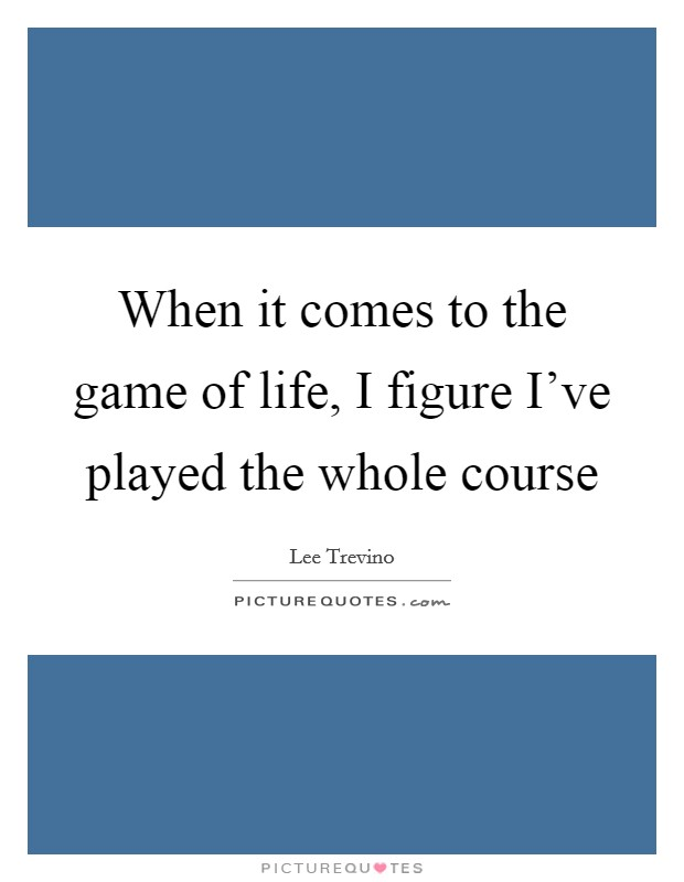 When it comes to the game of life, I figure I've played the whole course Picture Quote #1