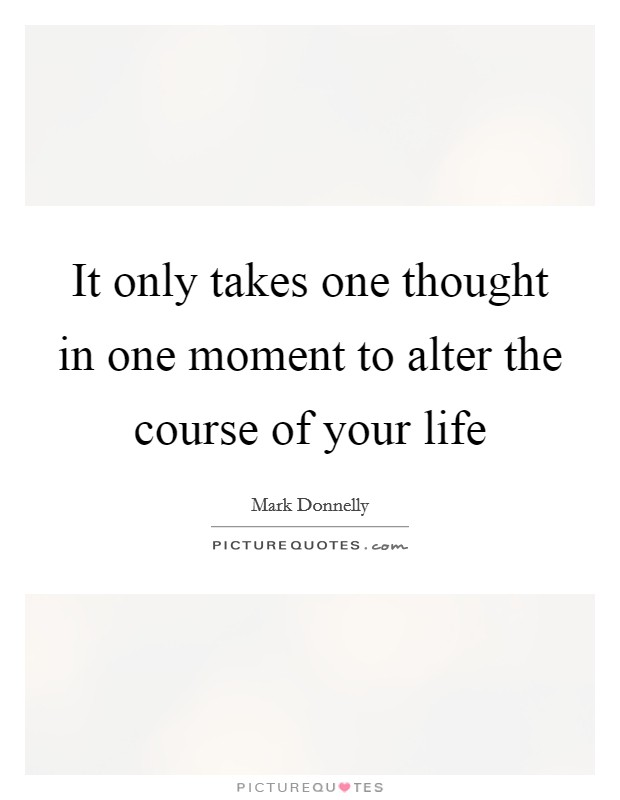 It only takes one thought in one moment to alter the course of your life Picture Quote #1