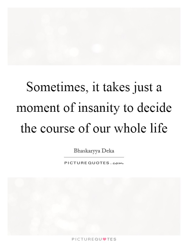 Sometimes, it takes just a moment of insanity to decide the course of our whole life Picture Quote #1