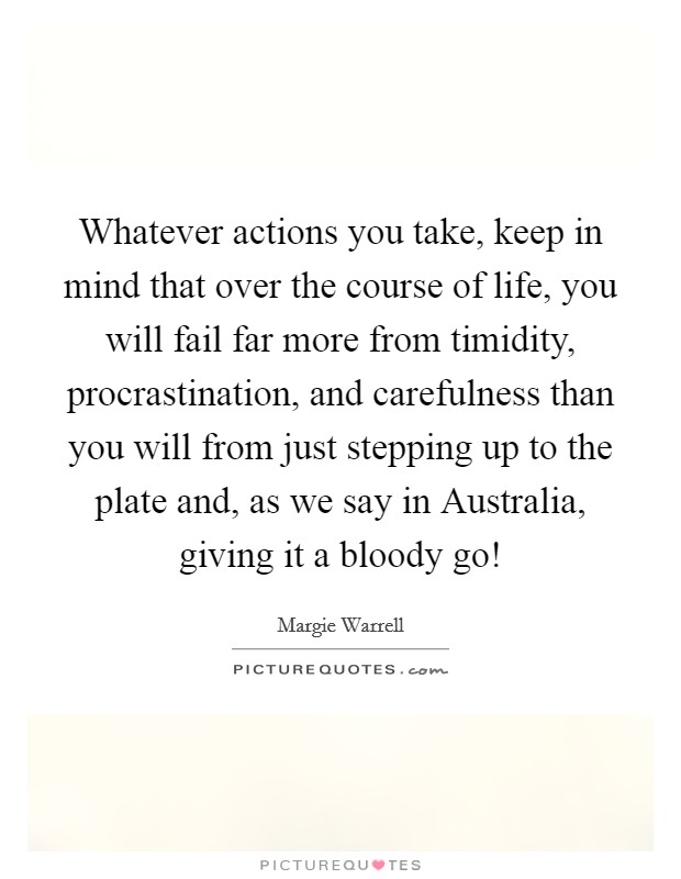 Whatever actions you take, keep in mind that over the course of life, you will fail far more from timidity, procrastination, and carefulness than you will from just stepping up to the plate and, as we say in Australia, giving it a bloody go! Picture Quote #1