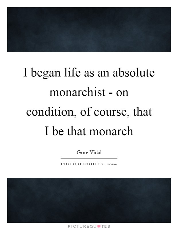 I began life as an absolute monarchist - on condition, of course, that I be that monarch Picture Quote #1