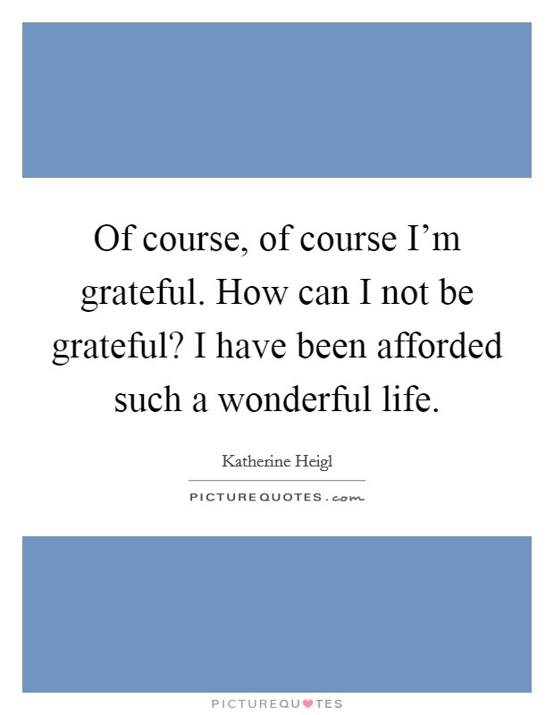 Of course, of course I'm grateful. How can I not be grateful? I have been afforded such a wonderful life Picture Quote #1