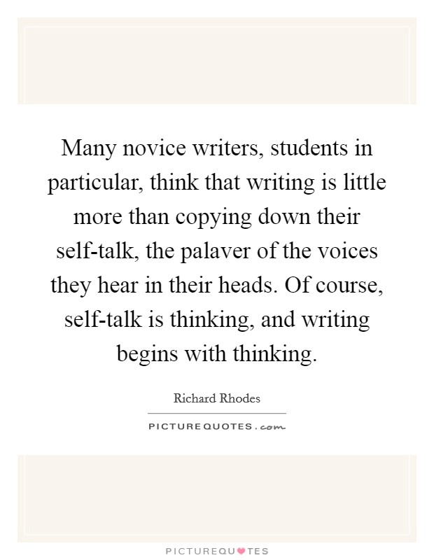 Many novice writers, students in particular, think that writing is little more than copying down their self-talk, the palaver of the voices they hear in their heads. Of course, self-talk is thinking, and writing begins with thinking Picture Quote #1