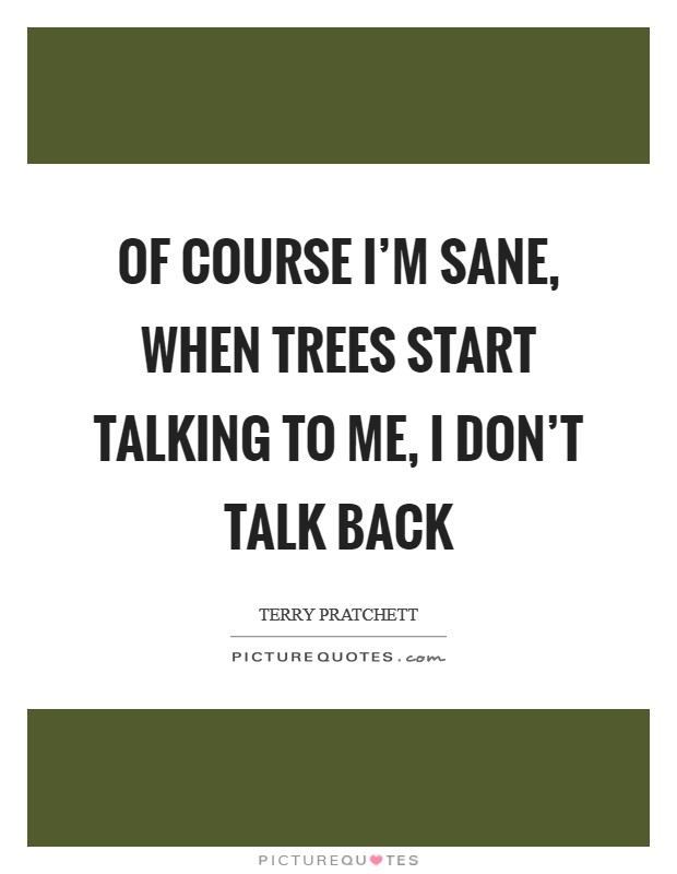 Of course I'm sane, when trees start talking to me, I don't talk back Picture Quote #1