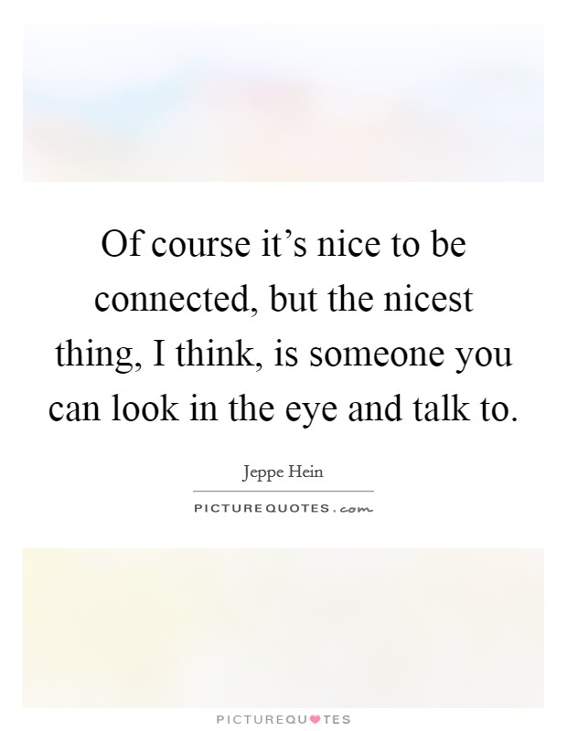 Of course it's nice to be connected, but the nicest thing, I think, is someone you can look in the eye and talk to Picture Quote #1