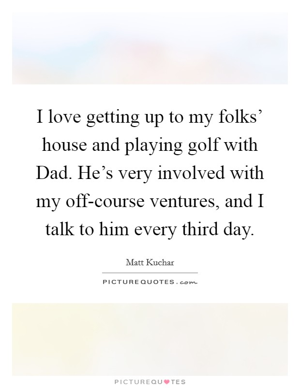 I love getting up to my folks' house and playing golf with Dad. He's very involved with my off-course ventures, and I talk to him every third day Picture Quote #1