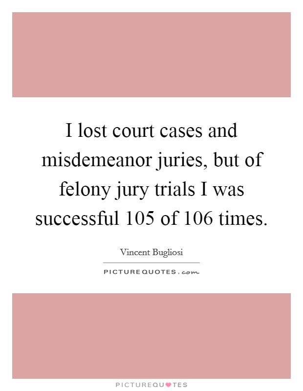 I lost court cases and misdemeanor juries, but of felony jury trials I was successful 105 of 106 times Picture Quote #1