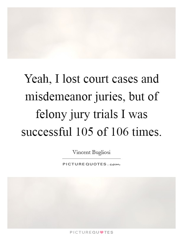 Yeah, I lost court cases and misdemeanor juries, but of felony jury trials I was successful 105 of 106 times Picture Quote #1