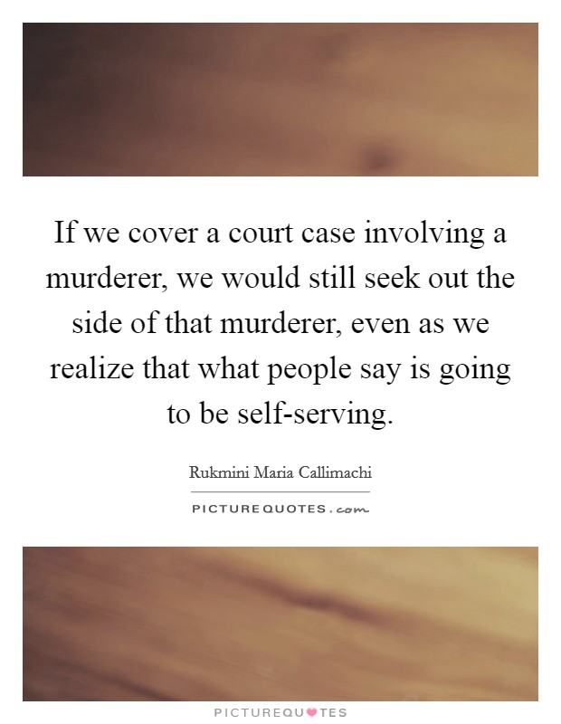 If we cover a court case involving a murderer, we would still seek out the side of that murderer, even as we realize that what people say is going to be self-serving Picture Quote #1