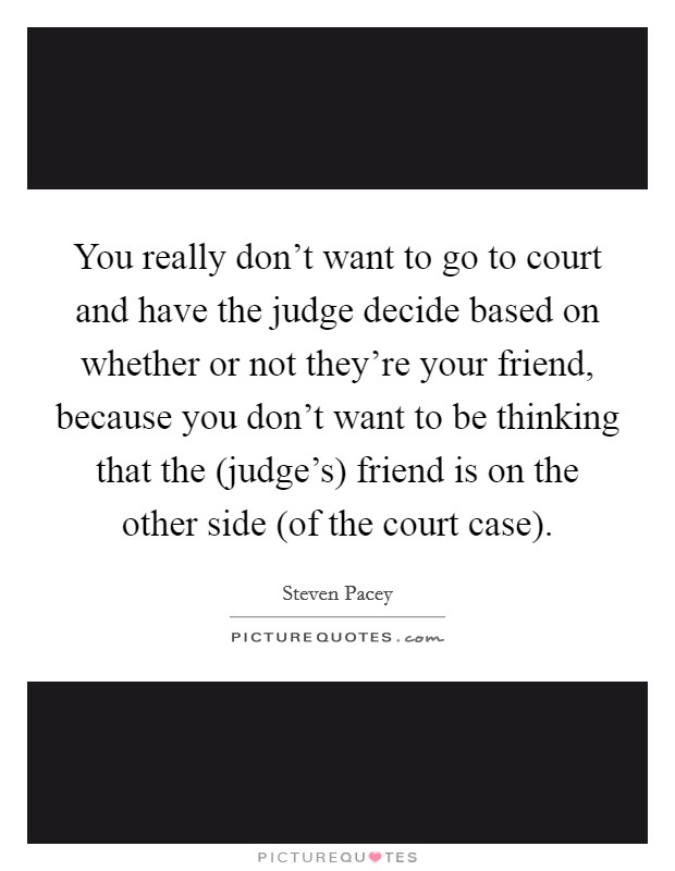 You really don't want to go to court and have the judge decide based on whether or not they're your friend, because you don't want to be thinking that the (judge's) friend is on the other side (of the court case) Picture Quote #1