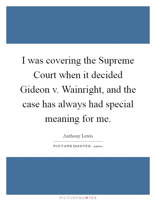 I was covering the Supreme Court when it decided Gideon v. Wainright, and the case has always had special meaning for me Picture Quote #1