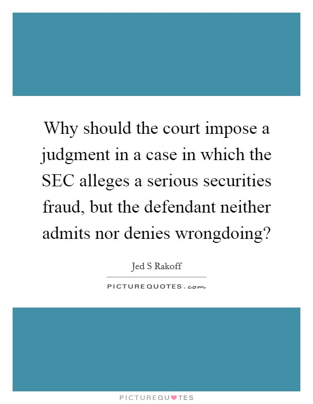 Why should the court impose a judgment in a case in which the SEC alleges a serious securities fraud, but the defendant neither admits nor denies wrongdoing? Picture Quote #1