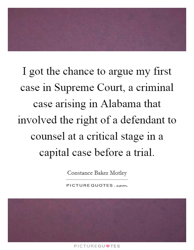 I got the chance to argue my first case in Supreme Court, a criminal case arising in Alabama that involved the right of a defendant to counsel at a critical stage in a capital case before a trial Picture Quote #1