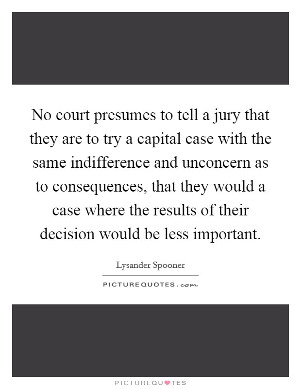 No court presumes to tell a jury that they are to try a capital case with the same indifference and unconcern as to consequences, that they would a case where the results of their decision would be less important Picture Quote #1