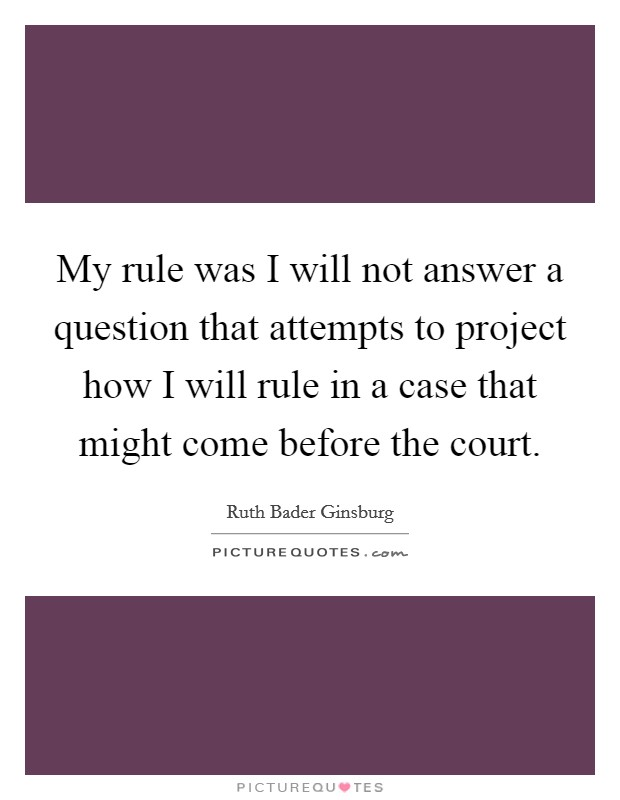 My rule was I will not answer a question that attempts to project how I will rule in a case that might come before the court Picture Quote #1