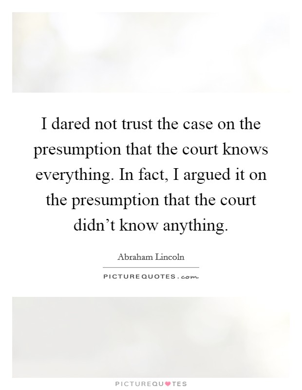 I dared not trust the case on the presumption that the court knows everything. In fact, I argued it on the presumption that the court didn't know anything Picture Quote #1