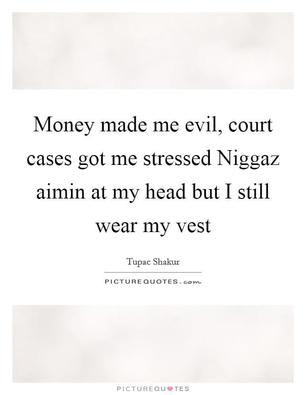 Money made me evil, court cases got me stressed Niggaz aimin at my head but I still wear my vest Picture Quote #1