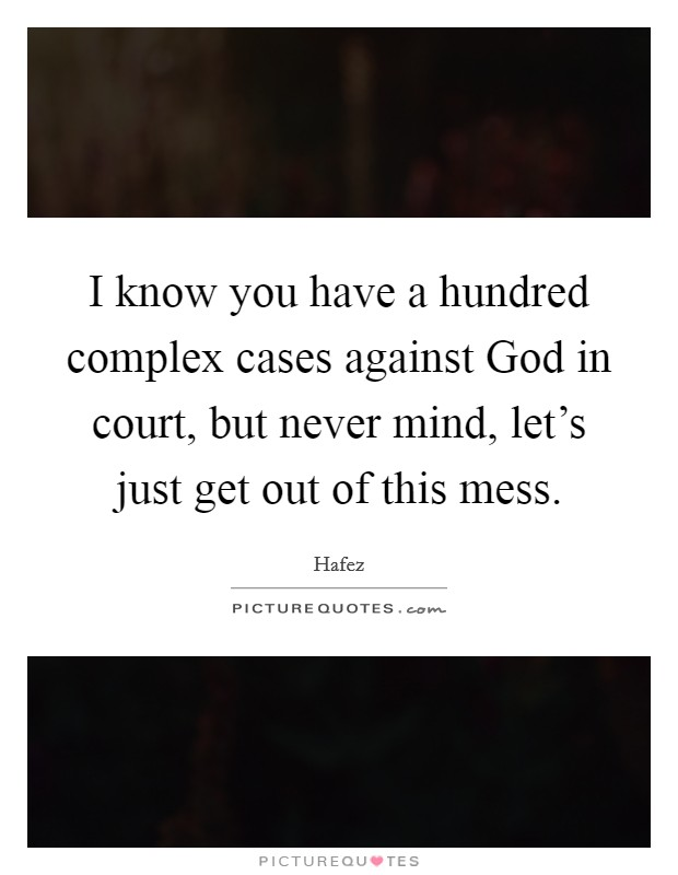 I know you have a hundred complex cases against God in court, but never mind, let's just get out of this mess. Picture Quote #1