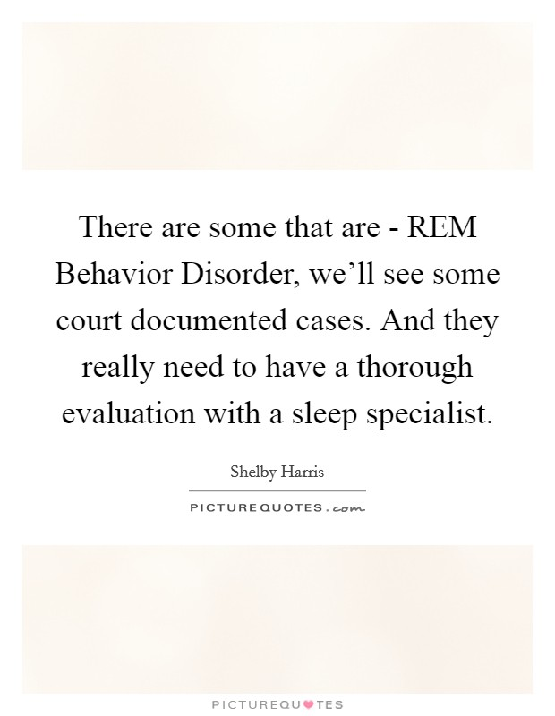 There are some that are - REM Behavior Disorder, we'll see some court documented cases. And they really need to have a thorough evaluation with a sleep specialist Picture Quote #1