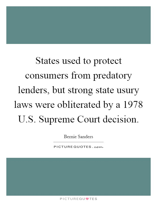 States used to protect consumers from predatory lenders, but strong state usury laws were obliterated by a 1978 U.S. Supreme Court decision Picture Quote #1