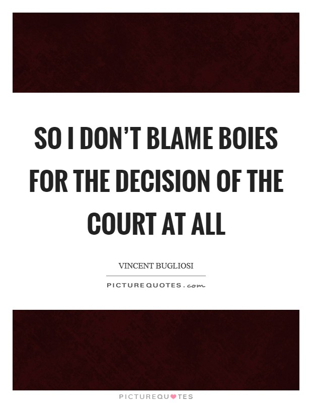 So I don't blame Boies for the decision of the Court at all Picture Quote #1