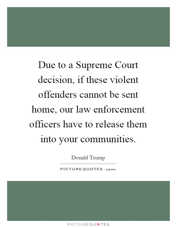 Due to a Supreme Court decision, if these violent offenders cannot be sent home, our law enforcement officers have to release them into your communities Picture Quote #1